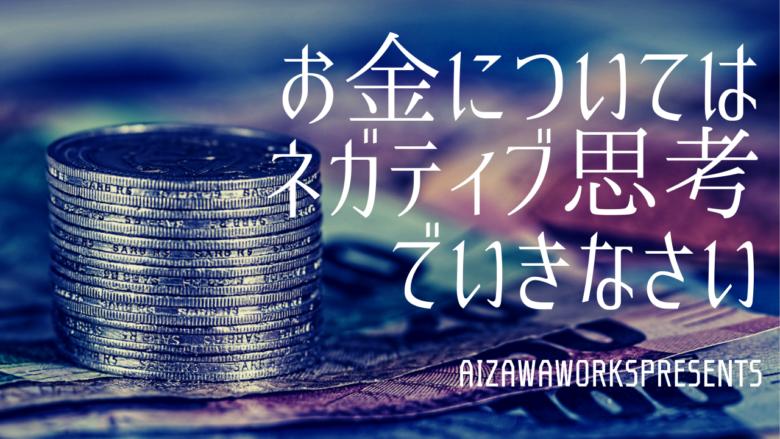 お金 ネガティブ ポジティブ お金引き寄せ アイザワワークス アイザワブログ アイザワ引き寄せ